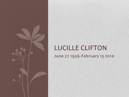 Lucille Clifton June 27 1936-February 13 2010.