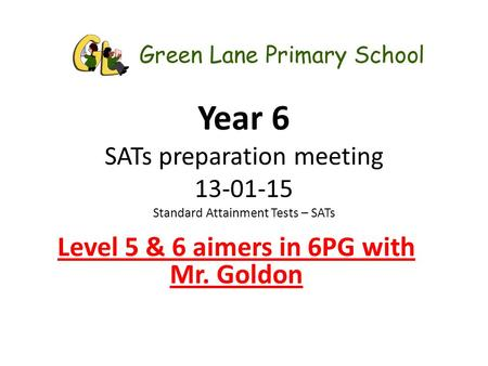 Year 6 SATs preparation meeting 13-01-15 Standard Attainment Tests – SATs Level 5 & 6 aimers in 6PG with Mr. Goldon.