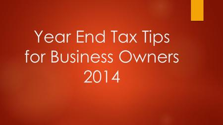 Year End Tax Tips for Business Owners 2014. Tax Management is very critical, especially for small and medium-sized business. This presentation will provide.