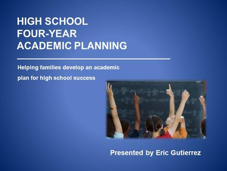 HIGH SCHOOL FOUR-YEAR ACADEMIC PLANNING Helping families develop an academic plan for high school success Presented by Eric Gutierrez.
