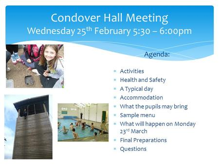 Condover Hall Meeting Wednesday 25 th February 5:30 – 6:00pm Agenda:  Activities  Health and Safety  A Typical day  Accommodation  What the pupils.