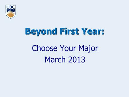 Beyond First Year: Choose Your Major March 2013. www.science.ubc.ca/students Goals for this Workshop To help you to advance your Learning Plan To preview.