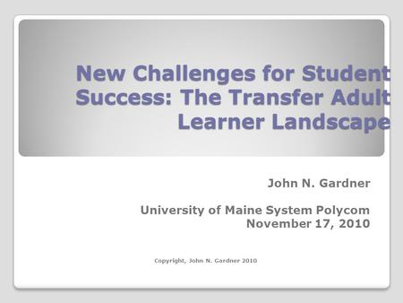 New Challenges for Student Success: The Transfer Adult Learner Landscape John N. Gardner University of Maine System Polycom November 17, 2010 Copyright,