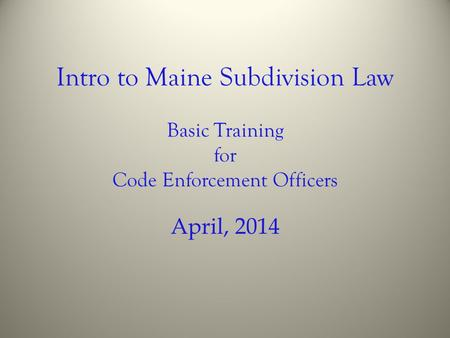 Intro to Maine Subdivision Law Basic Training for Code Enforcement Officers April, 2014.