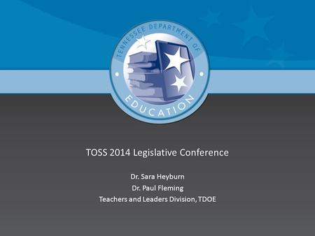 TOSS 2014 Legislative ConferenceTOSS 2014 Legislative Conference Dr. Sara HeyburnDr. Sara Heyburn Dr. Paul FlemingDr. Paul Fleming Teachers and Leaders.