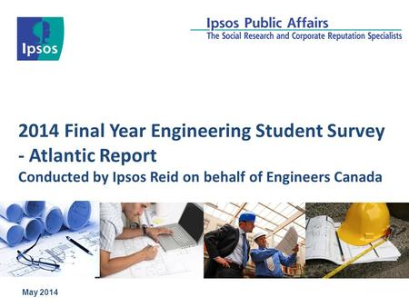 2014 Final Year Engineering Student Survey - Atlantic Report Conducted by Ipsos Reid on behalf of Engineers Canada May 2014.