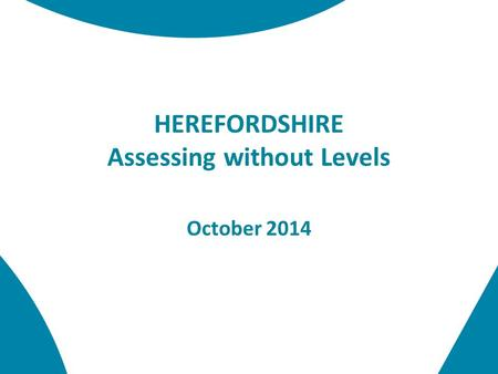 HEREFORDSHIRE Assessing without Levels October 2014.