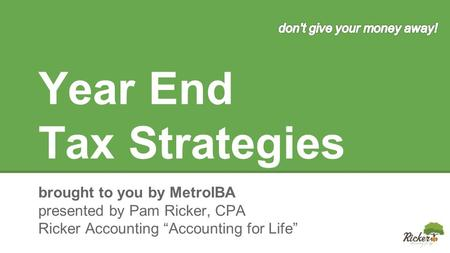 "Year End Tax Strategies brought to you by MetroIBA presented by Pam Ricker, CPA Ricker Accounting ""Accounting for Life"""