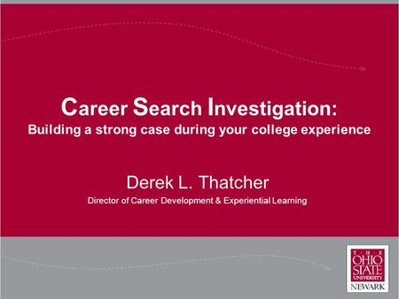 C areer S earch I nvestigation: Building a strong case during your college experience Derek L. Thatcher Director of Career Development & Experiential Learning.