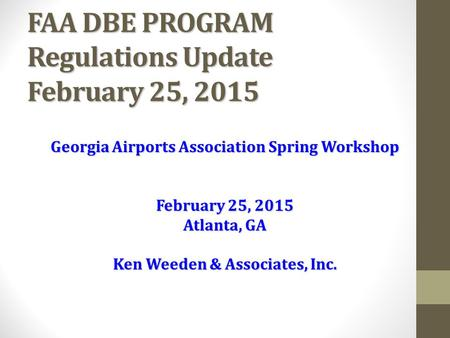 FAA DBE PROGRAM Regulations Update February 25, 2015 Georgia Airports Association Spring Workshop February 25, 2015 Atlanta, GA Ken Weeden & Associates,