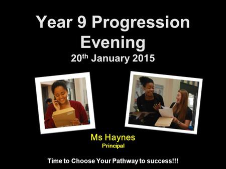Year 9 Progression Evening 20 th January 2015 Time to Choose Your Pathway to success!!! Ms Haynes Principal.