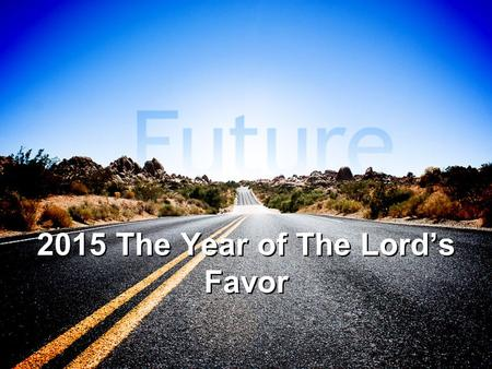 2015 The Year of The Lord's Favor. The Year of The Lord's Favor Luke 6:45 (NKJV) 45 A good man out of the good treasure of his heart brings forth good;