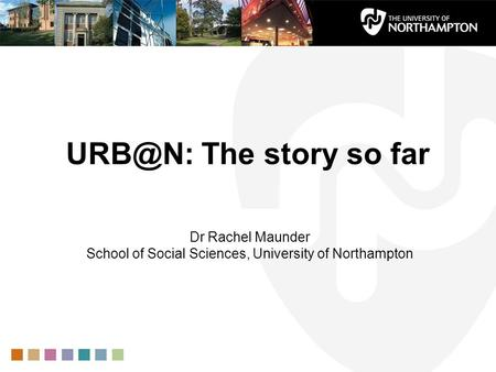 The story so far Dr Rachel Maunder School of Social Sciences, University of Northampton.