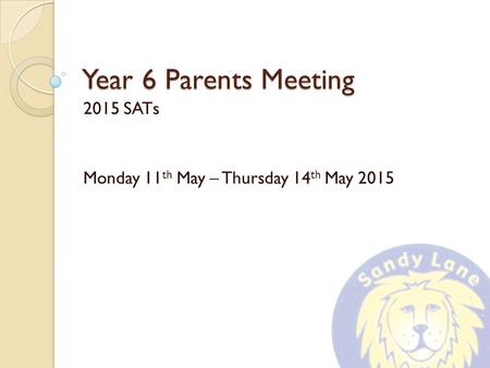 Year 6 Parents Meeting 2015 SATs Monday 11 th May – Thursday 14 th May 2015.