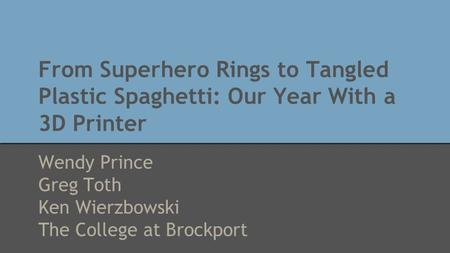 From Superhero Rings to Tangled Plastic Spaghetti: Our Year With a 3D Printer Wendy Prince Greg Toth Ken Wierzbowski The College at Brockport.