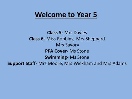Welcome to Year 5 Class 5- Mrs Davies Class 6- Miss Robbins, Mrs Sheppard Mrs Savory PPA Cover- Ms Stone Swimming- Ms Stone Support Staff- Mrs Moore, Mrs.