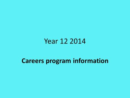 Year 12 2014 Careers program information. Many Careers Activities throughout the year Entirely up to student to take advantage of these opportunities.