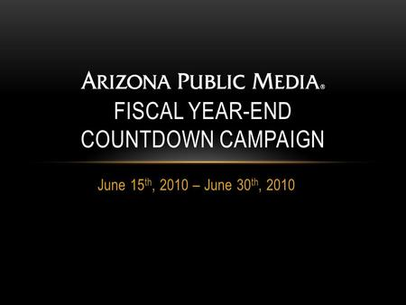 June 15 th, 2010 – June 30 th, 2010 FISCAL YEAR-END COUNTDOWN CAMPAIGN.