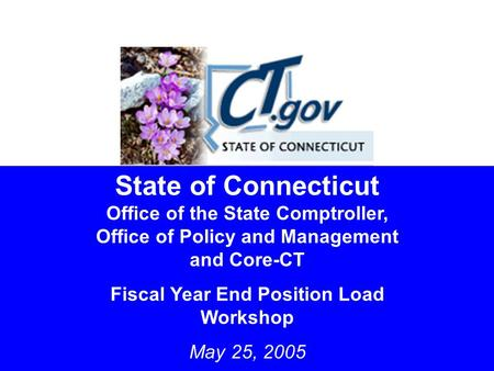 1 State of Connecticut Office of the State Comptroller, Office of Policy and Management and Core-CT Fiscal Year End Position Load Workshop May 25, 2005.
