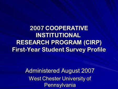 2007 COOPERATIVE INSTITUTIONAL RESEARCH PROGRAM (CIRP) First-Year Student Survey Profile Administered August 2007 West Chester University of Pennsylvania.