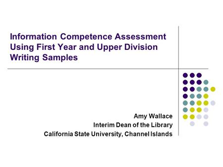 Information Competence Assessment Using First Year and Upper Division Writing Samples Amy Wallace Interim Dean of the Library California State University,