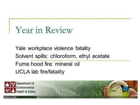 Year in Review Yale workplace violence fatality Solvent spills: chloroform, ethyl acetate Fume hood fire: mineral oil UCLA lab fire/fatality.
