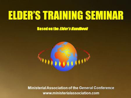 ELDER'S TRAINING SEMINAR Based on the Elder's Handbook General Conference Ministerial Association of the General Conference www.ministerialassociation.com.