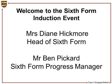 Carre's Grammar School Welcome to the Sixth Form Induction Event Mrs Diane Hickmore Head of Sixth Form Mr Ben Pickard Sixth Form Progress Manager.