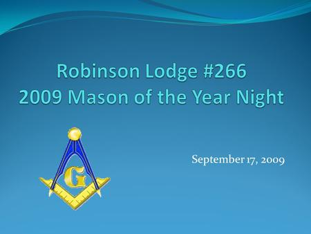 September 17, 2009. What Makes a Mason of the Year Dedicated to his Family, Friends, and Brother Masons Dedicated to the Betterment of the Masonry Dedicated.
