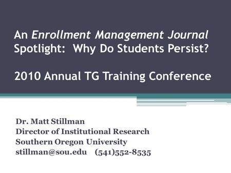 An Enrollment Management Journal Spotlight: Why Do Students Persist? 2010 Annual TG Training Conference Dr. Matt Stillman Director of Institutional Research.