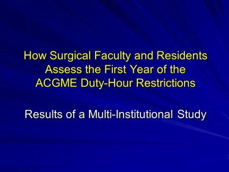 How Surgical Faculty and Residents Assess the First Year of the ACGME Duty-Hour Restrictions Results of a Multi-Institutional Study.