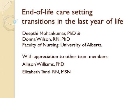 End-of-life care setting transitions in the last year of life Deepthi Mohankumar, PhD & Donna Wilson, RN, PhD Faculty of Nursing, University of Alberta.