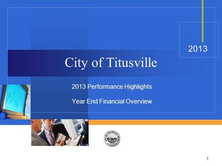 1 City of Titusville 2013 Performance Highlights Year End Financial Overview 2013.