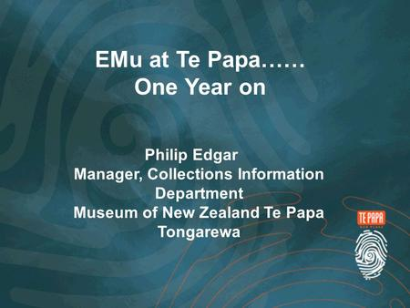 EMu at Te Papa…… One Year on Philip Edgar Manager, Collections Information Department Museum of New Zealand Te Papa Tongarewa.