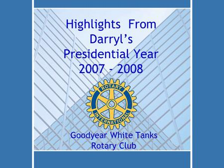 Highlights From Darryl's Presidential Year 2007 - 2008 Goodyear White Tanks Rotary Club.