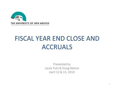 FISCAL YEAR END CLOSE AND ACCRUALS Presented by Laura Putz & Doug Nelson April 12 & 13, 2010 1.