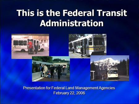 Presentation for Federal Land Management Agencies February 22, 2006 Presentation for Federal Land Management Agencies February 22, 2006 This is the Federal.