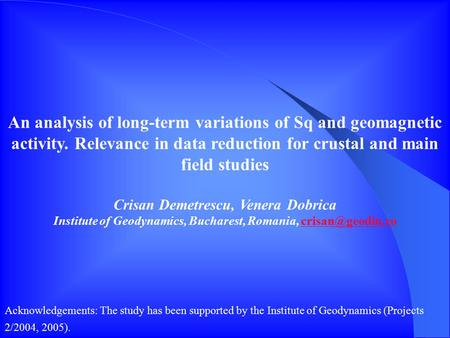 An analysis of long-term variations of Sq and geomagnetic activity. Relevance in data reduction for crustal and main field studies Crisan Demetrescu, Venera.