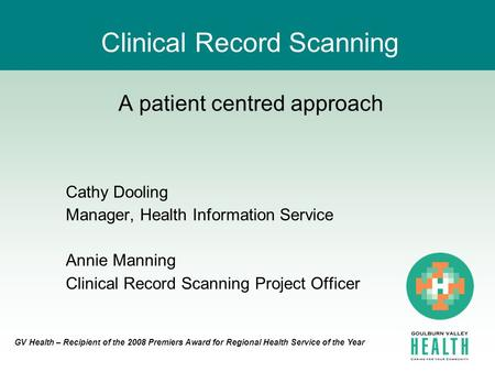 GV Health – Recipient of the 2008 Premiers Award for Regional Health Service of the Year Clinical Record Scanning A patient centred approach Cathy Dooling.