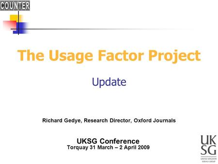 The Usage Factor Project Update Richard Gedye, Research Director, Oxford Journals UKSG Conference Torquay 31 March – 2 April 2009.