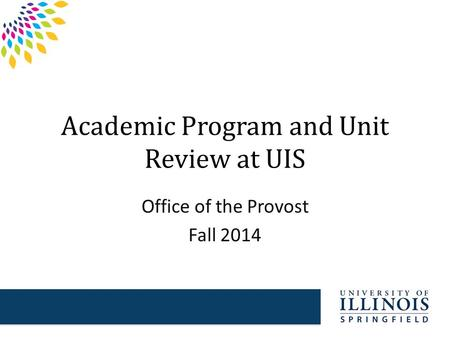 Academic Program and Unit Review at UIS Office of the Provost Fall 2014.