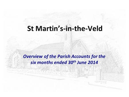 St Martin's-in-the-Veld Overview of the Parish Accounts for the six months ended 30 th June 2014.