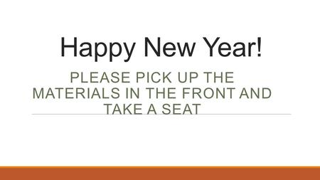 Happy New Year! PLEASE PICK UP THE MATERIALS IN THE FRONT AND TAKE A SEAT.