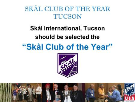 "SKÅL CLUB OF THE YEAR TUCSON Skål International, Tucson should be selected the ""Skål Club of the Year"""