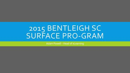 2015 BENTLEIGH SC SURFACE PRO-GRAM Adam Powell – Head of eLearning.