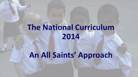 The National Curriculum 2014 An All Saints' Approach.
