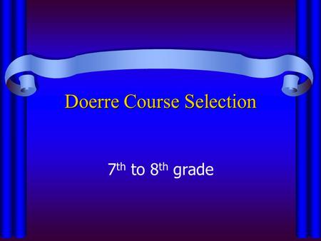 Doerre Course Selection 7 th to 8 th grade. Important Dates to Remember Dec. 12th– Last day to turn in schedule form to your ELA teacher Dec. 12th– Last.