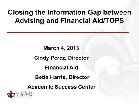 Closing the Information Gap between Advising and Financial Aid/TOPS March 4, 2013 Cindy Perez, Director Financial Aid Bette Harris, Director Academic Success.