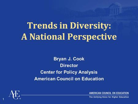 1 Trends in Diversity: A National Perspective Bryan J. Cook Director Center for Policy Analysis American Council on Education.