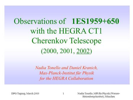 DPG Tagung, March 2003Nadia Tonello, MPI für Physik (Werner- Heisenberg-Institut), München 1 Observations of 1ES1959+650 with the HEGRA CT1 Cherenkov Telescope.
